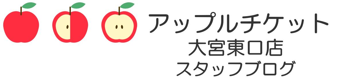 アップルチケット大宮東口店 スタッフブログ